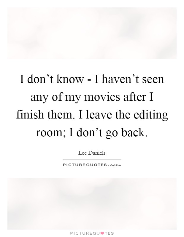 I don't know - I haven't seen any of my movies after I finish them. I leave the editing room; I don't go back Picture Quote #1