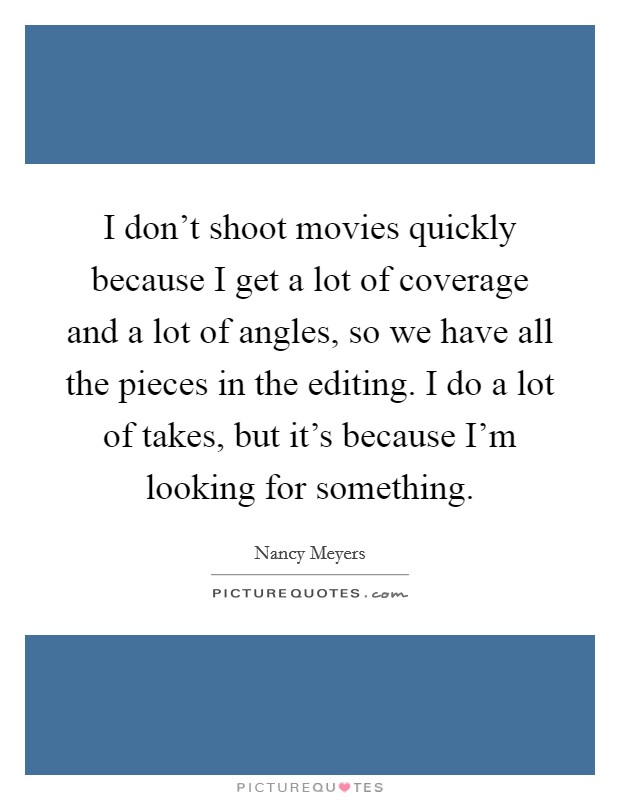I don't shoot movies quickly because I get a lot of coverage and a lot of angles, so we have all the pieces in the editing. I do a lot of takes, but it's because I'm looking for something Picture Quote #1