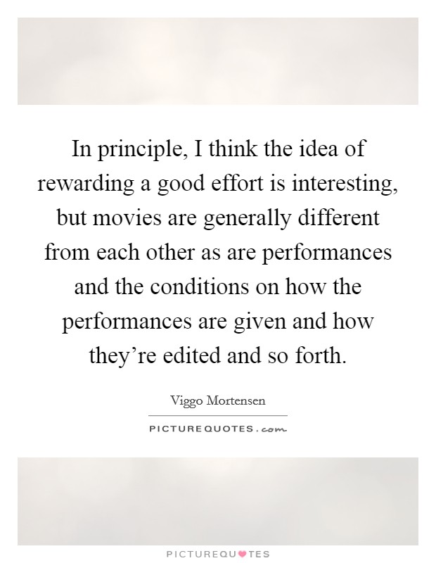 In principle, I think the idea of rewarding a good effort is interesting, but movies are generally different from each other as are performances and the conditions on how the performances are given and how they're edited and so forth Picture Quote #1