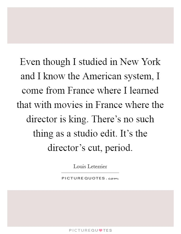 Even though I studied in New York and I know the American system, I come from France where I learned that with movies in France where the director is king. There's no such thing as a studio edit. It's the director's cut, period Picture Quote #1