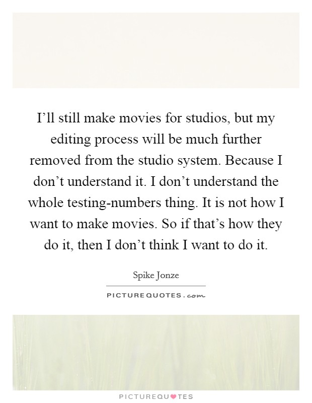 I'll still make movies for studios, but my editing process will be much further removed from the studio system. Because I don't understand it. I don't understand the whole testing-numbers thing. It is not how I want to make movies. So if that's how they do it, then I don't think I want to do it Picture Quote #1