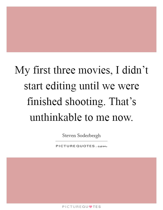 My first three movies, I didn't start editing until we were finished shooting. That's unthinkable to me now. Picture Quote #1