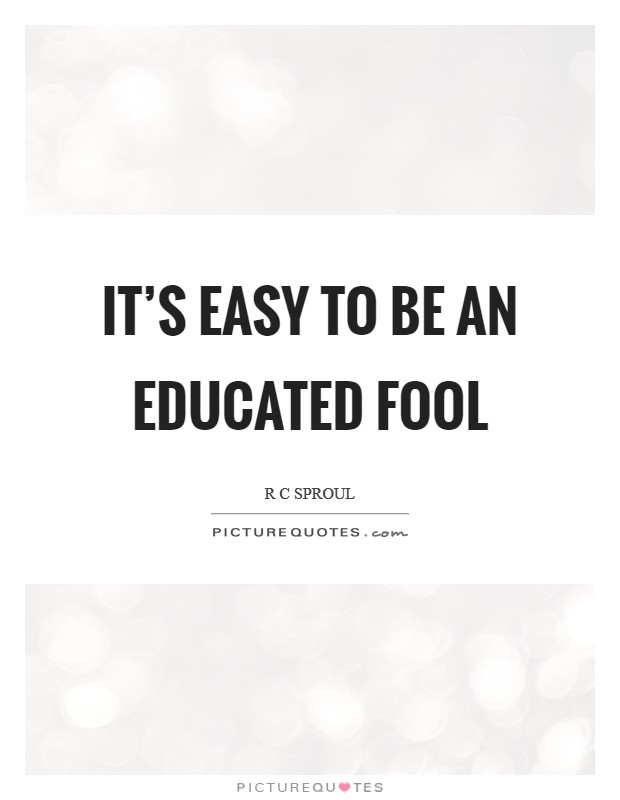 It's easy to be an educated fool Picture Quote #1