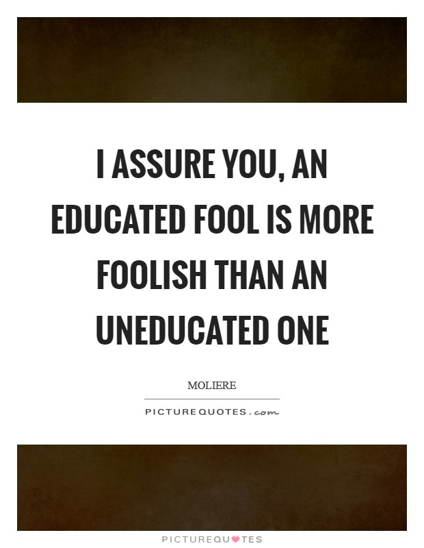 I assure you, an educated fool is more foolish than an uneducated one Picture Quote #1