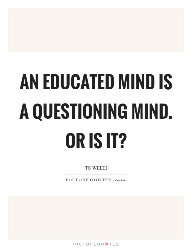 An educated mind is a questioning mind. Or is it? Picture Quote #1