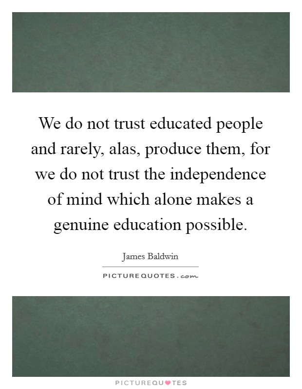 We do not trust educated people and rarely, alas, produce them, for we do not trust the independence of mind which alone makes a genuine education possible Picture Quote #1