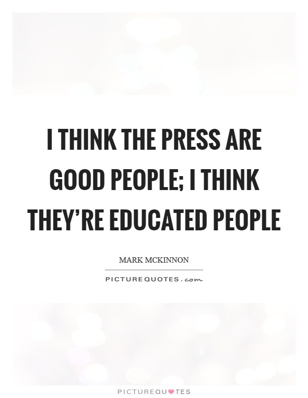 I think the press are good people; I think they're educated people Picture Quote #1