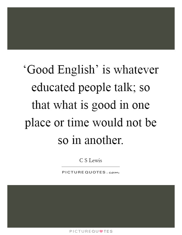 'Good English' is whatever educated people talk; so that what is good in one place or time would not be so in another Picture Quote #1