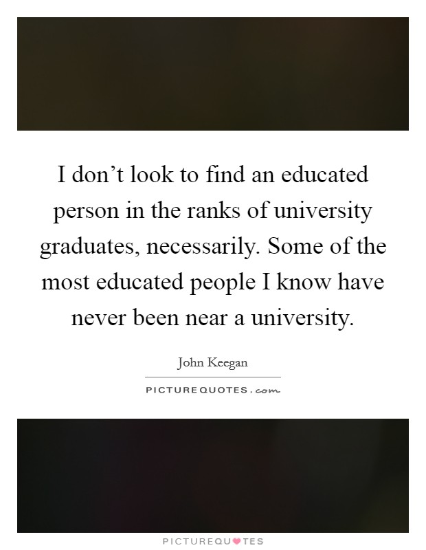 I don't look to find an educated person in the ranks of university graduates, necessarily. Some of the most educated people I know have never been near a university Picture Quote #1