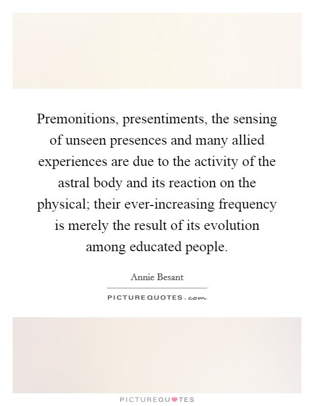 Premonitions, presentiments, the sensing of unseen presences and many allied experiences are due to the activity of the astral body and its reaction on the physical; their ever-increasing frequency is merely the result of its evolution among educated people Picture Quote #1