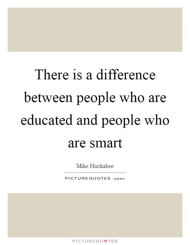 There is a difference between people who are educated and people who are smart Picture Quote #1