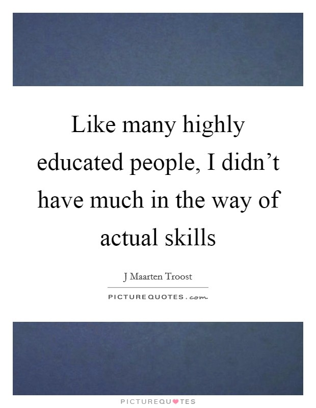 Like many highly educated people, I didn't have much in the way of actual skills Picture Quote #1