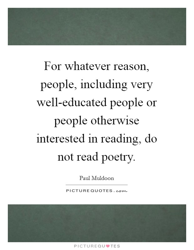 For whatever reason, people, including very well-educated people or people otherwise interested in reading, do not read poetry Picture Quote #1