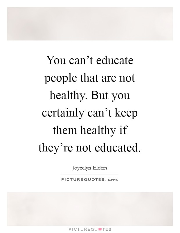 You can't educate people that are not healthy. But you certainly can't keep them healthy if they're not educated. Picture Quote #1