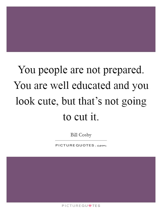 You people are not prepared. You are well educated and you look cute, but that's not going to cut it Picture Quote #1