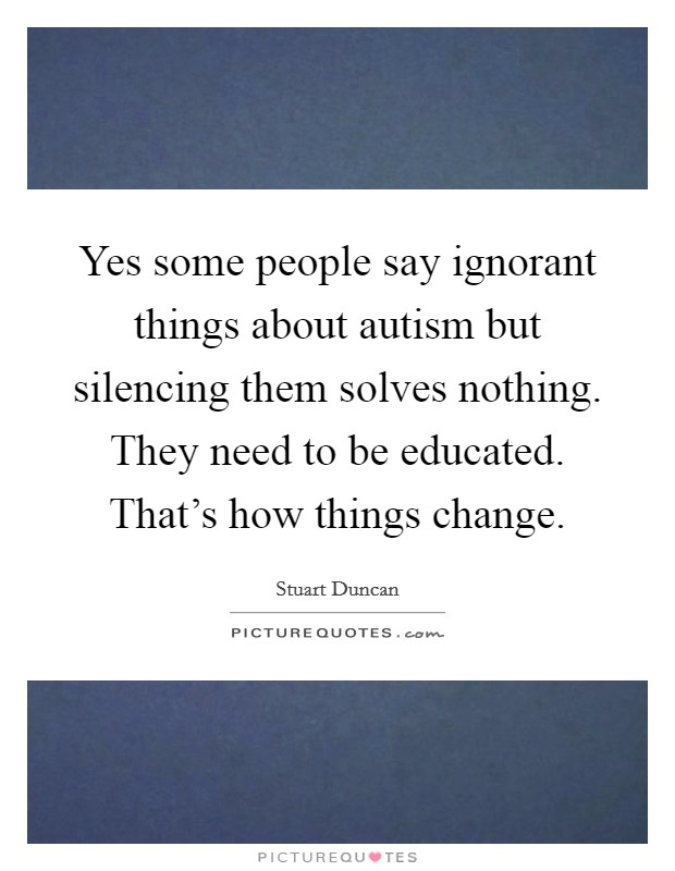 Yes some people say ignorant things about autism but silencing them solves nothing. They need to be educated. That's how things change Picture Quote #1