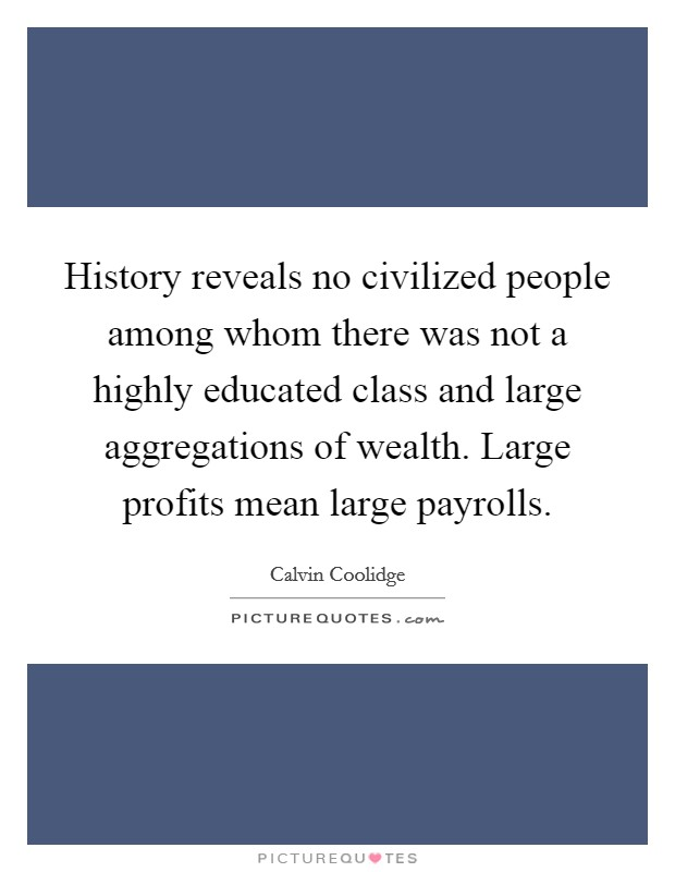 History reveals no civilized people among whom there was not a highly educated class and large aggregations of wealth. Large profits mean large payrolls Picture Quote #1