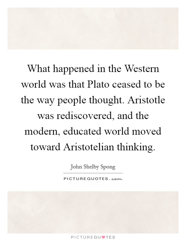 What happened in the Western world was that Plato ceased to be the way people thought. Aristotle was rediscovered, and the modern, educated world moved toward Aristotelian thinking Picture Quote #1
