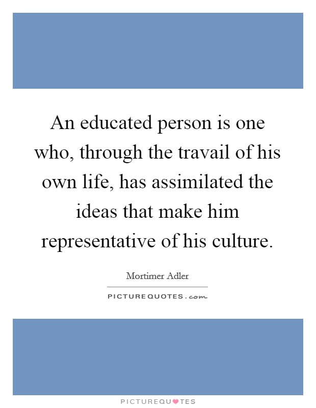 An educated person is one who, through the travail of his own life, has assimilated the ideas that make him representative of his culture Picture Quote #1