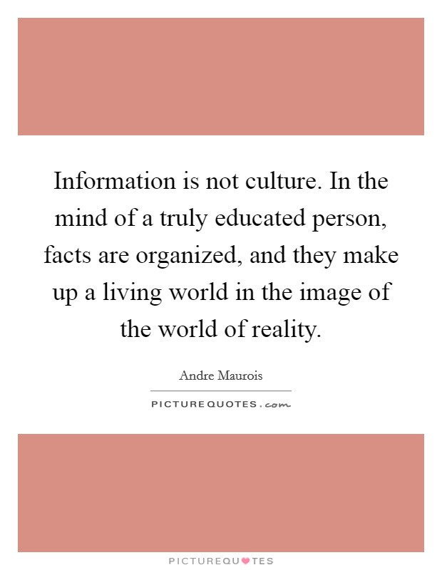 Information is not culture. In the mind of a truly educated person, facts are organized, and they make up a living world in the image of the world of reality Picture Quote #1