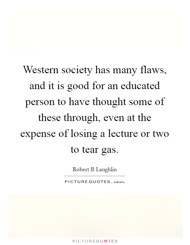 Western society has many flaws, and it is good for an educated person to have thought some of these through, even at the expense of losing a lecture or two to tear gas Picture Quote #1