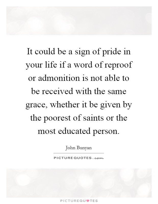 It could be a sign of pride in your life if a word of reproof or admonition is not able to be received with the same grace, whether it be given by the poorest of saints or the most educated person Picture Quote #1