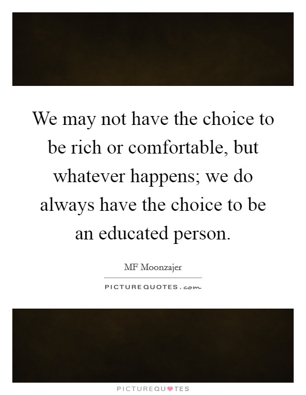 We may not have the choice to be rich or comfortable, but whatever happens; we do always have the choice to be an educated person Picture Quote #1