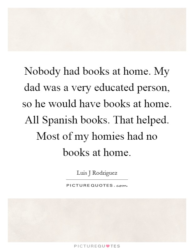 Nobody had books at home. My dad was a very educated person, so he would have books at home. All Spanish books. That helped. Most of my homies had no books at home Picture Quote #1