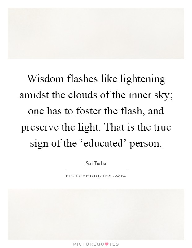 Wisdom flashes like lightening amidst the clouds of the inner sky; one has to foster the flash, and preserve the light. That is the true sign of the 'educated' person Picture Quote #1