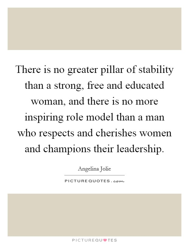 There is no greater pillar of stability than a strong, free and educated woman, and there is no more inspiring role model than a man who respects and cherishes women and champions their leadership Picture Quote #1