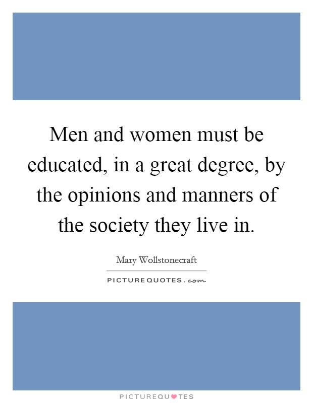 Men and women must be educated, in a great degree, by the opinions and manners of the society they live in Picture Quote #1
