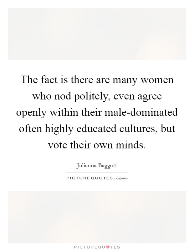 The fact is there are many women who nod politely, even agree openly within their male-dominated often highly educated cultures, but vote their own minds Picture Quote #1