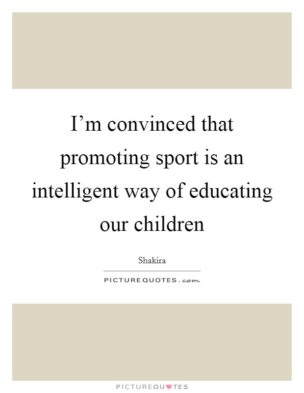 I'm convinced that promoting sport is an intelligent way of educating our children Picture Quote #1