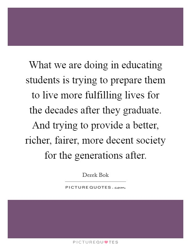 What we are doing in educating students is trying to prepare them to live more fulfilling lives for the decades after they graduate. And trying to provide a better, richer, fairer, more decent society for the generations after Picture Quote #1
