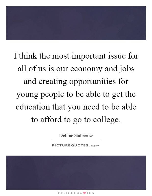 I think the most important issue for all of us is our economy and jobs and creating opportunities for young people to be able to get the education that you need to be able to afford to go to college Picture Quote #1