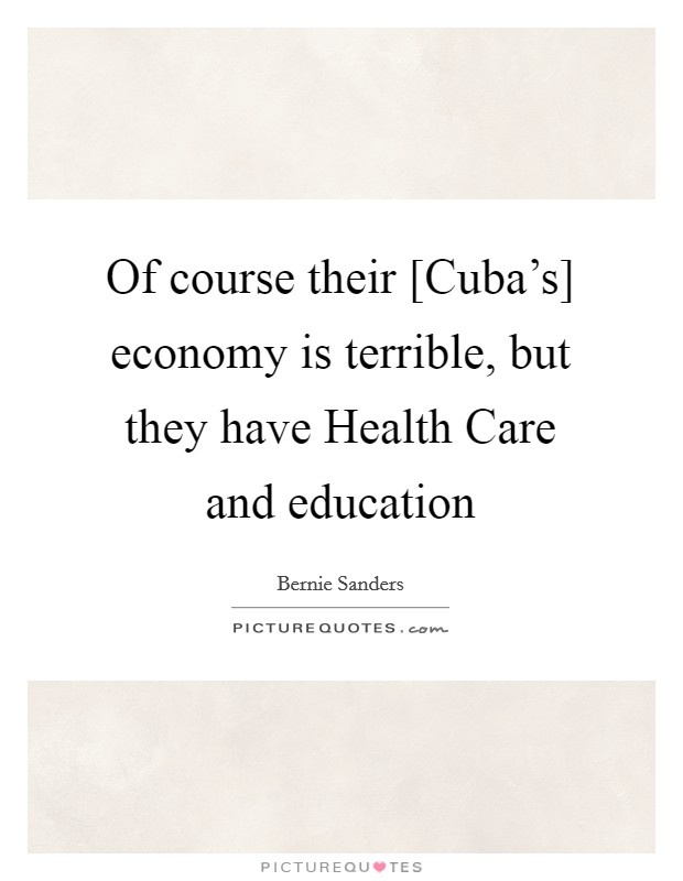 Of course their [Cuba's] economy is terrible, but they have Health Care and education Picture Quote #1