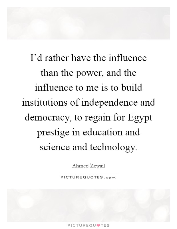 I'd rather have the influence than the power, and the influence to me is to build institutions of independence and democracy, to regain for Egypt prestige in education and science and technology Picture Quote #1