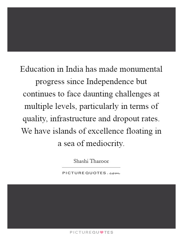 Education in India has made monumental progress since Independence but continues to face daunting challenges at multiple levels, particularly in terms of quality, infrastructure and dropout rates. We have islands of excellence floating in a sea of mediocrity Picture Quote #1