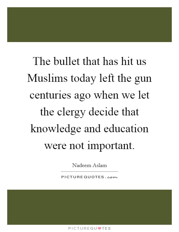 The bullet that has hit us Muslims today left the gun centuries ago when we let the clergy decide that knowledge and education were not important Picture Quote #1