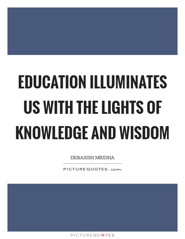 Education illuminates us with the lights of knowledge and wisdom Picture Quote #1