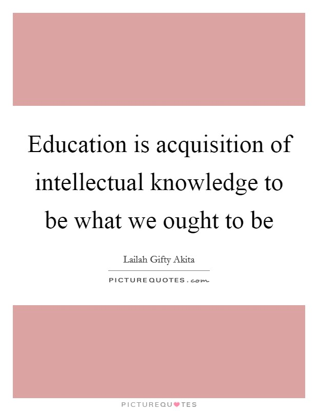 Education is acquisition of intellectual knowledge to be what we ought to be Picture Quote #1