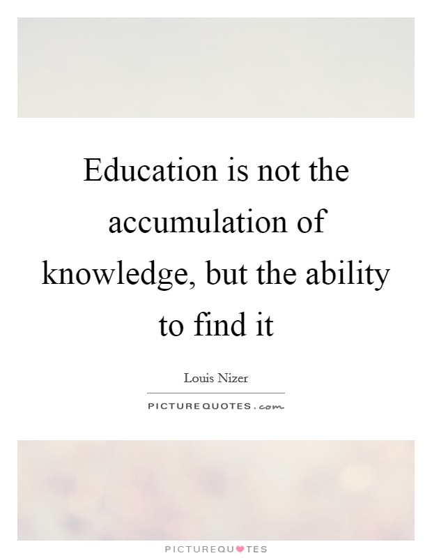 Education is not the accumulation of knowledge, but the ability to find it Picture Quote #1