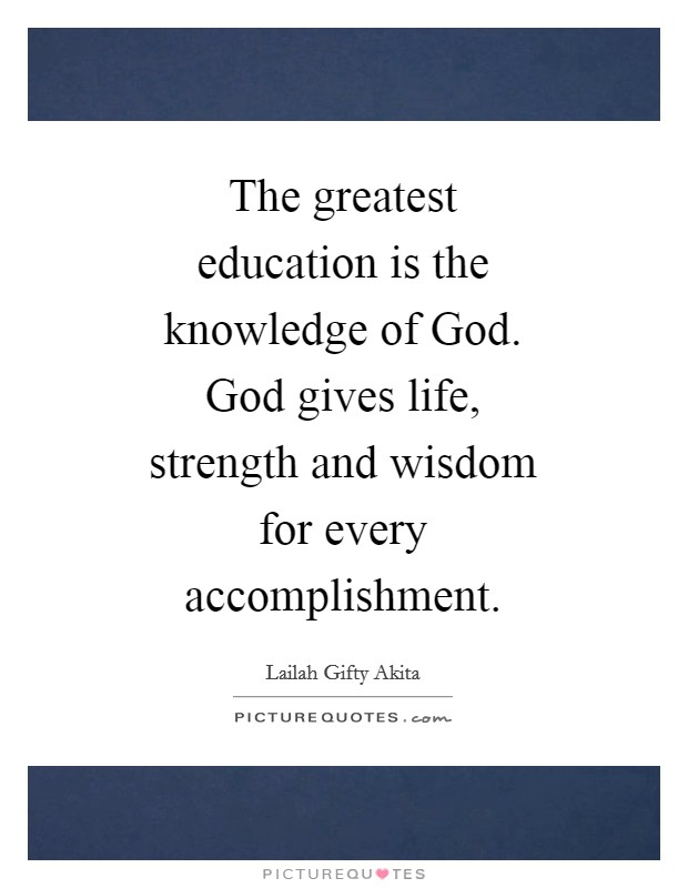 The greatest education is the knowledge of God. God gives life, strength and wisdom for every accomplishment Picture Quote #1