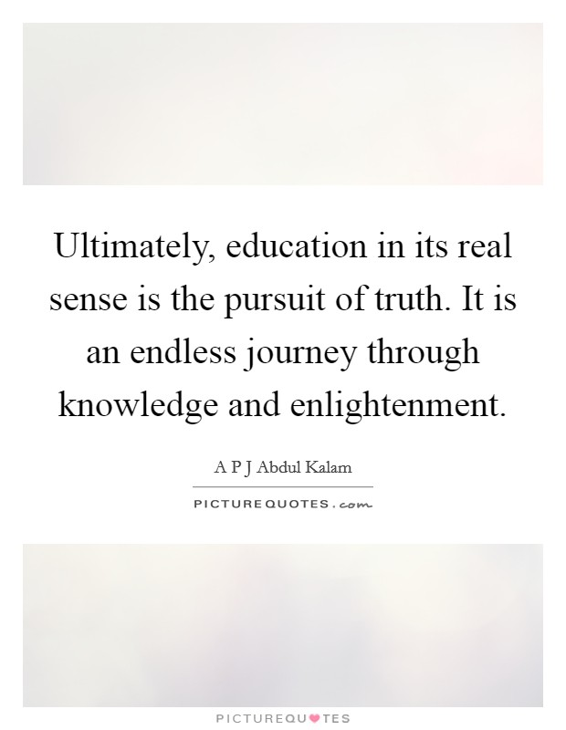 Ultimately, education in its real sense is the pursuit of truth. It is an endless journey through knowledge and enlightenment Picture Quote #1