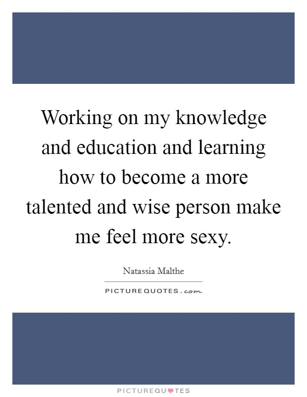 Working on my knowledge and education and learning how to become a more talented and wise person make me feel more sexy Picture Quote #1