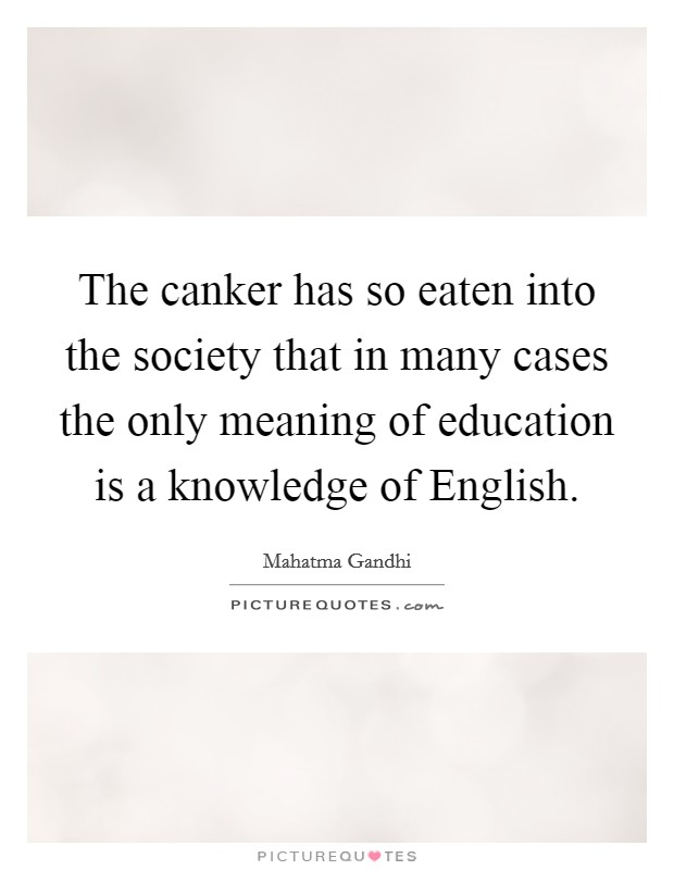 The canker has so eaten into the society that in many cases the only meaning of education is a knowledge of English Picture Quote #1