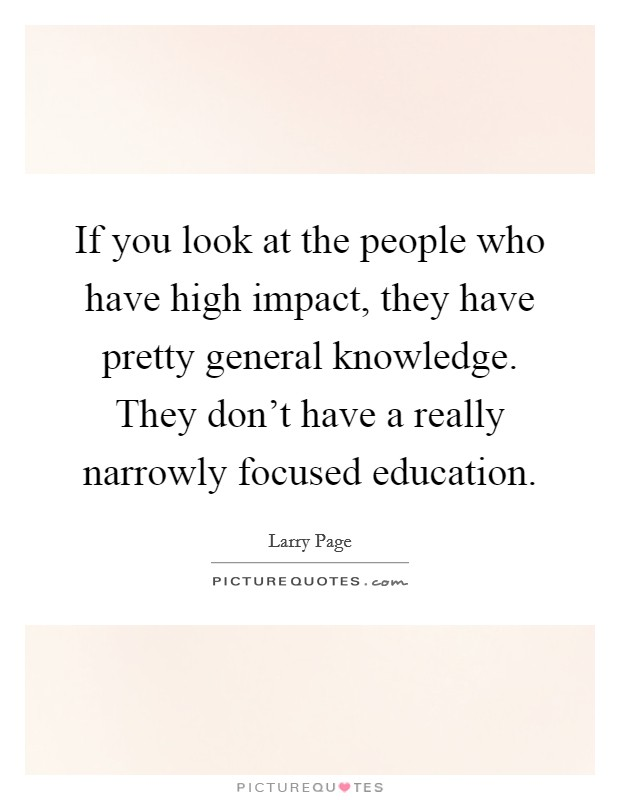 If you look at the people who have high impact, they have pretty general knowledge. They don't have a really narrowly focused education Picture Quote #1