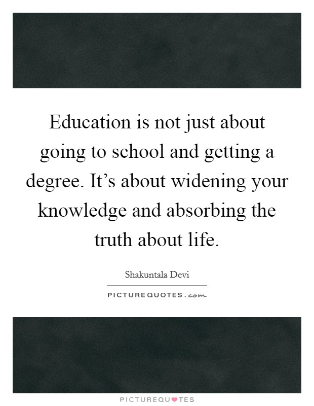 Education is not just about going to school and getting a degree. It's about widening your knowledge and absorbing the truth about life Picture Quote #1