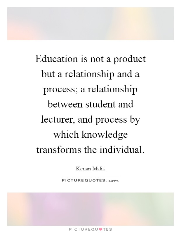 Education is not a product but a relationship and a process; a relationship between student and lecturer, and process by which knowledge transforms the individual Picture Quote #1
