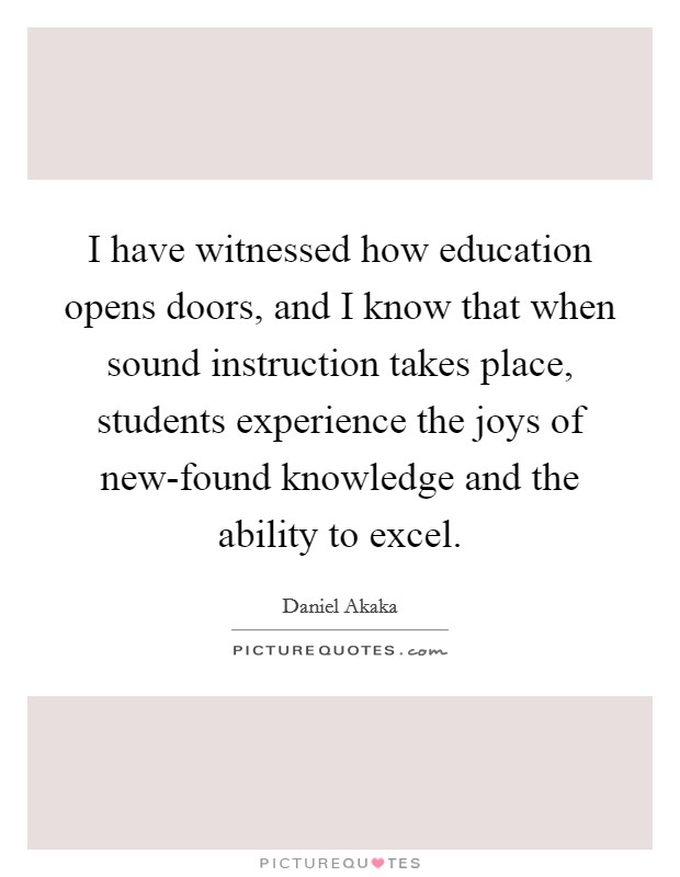 I have witnessed how education opens doors, and I know that when sound instruction takes place, students experience the joys of new-found knowledge and the ability to excel Picture Quote #1